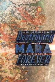 Destroying Mara Forever - Buddhist Ethics Essays in Honor of Damien Keown ebook by John Powers,Charles S. Prebish