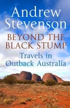 Beyond the Black Stump - Travels around Australia ebook by Andrew Stevenson