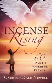 Incense Rising:60 Days To Powerful Prayer ebook by Carolyn Dale Newell