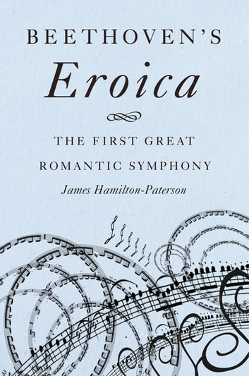 Beethoven's Eroica - The First Great Romantic Symphony eBook by James Hamilton-Paterson