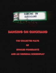 Dancing on Quicksand: The Collected Plays of Edward Pomerantz and an Original Screenplay ebook by Edward Pomerantz