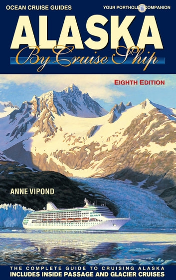 Alaska By Cruise Ship – 8th Edition - The Complete Guide to Cruising Alaska ebook by Anne Vipond