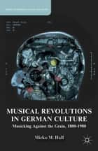 Musical Revolutions in German Culture ebook by M. Hall