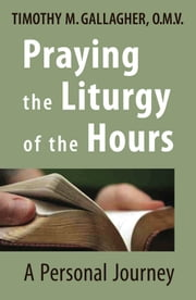 Praying the Liturgy of the Hours - A Personal Journey ebook by Timothy M. Gallagher, OMV