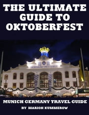 The Ultimate Guide to Oktoberfest: Munich Germany Travel Guide ebook by Marion Kummerow