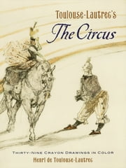 Toulouse-Lautrec's The Circus - Thirty-Nine Crayon Drawings in Color ebook by Henri de Toulouse-Lautrec