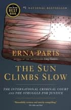 The Sun Climbs Slow - The International Criminal Court and the Struggle for Justice ebook by Erna Paris