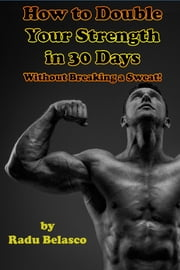 How To Double Your Strength In 30 Days Without Breaking A Sweat ebook by Radu Belasco