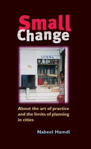 Small Change - About the Art of Practice and the Limits of Planning in Cities ebook by Nabeel Hamdi