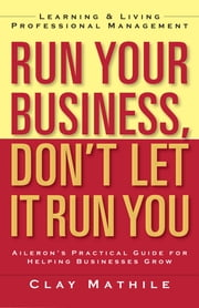 Run Your Business, Don't Let It Run You - Learning and Living Professional Management ebook by Clay Mathile