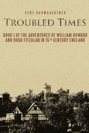 Troubled Times - Book I of the Adventures of William Howard and Hugh Fitzalan In 15th Century England ebook by Gene Baumgaertner