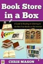 Book Store in a Box: A Guide to Reading and Listening to the Best Free Books on the Internet ebook by Chris Mason