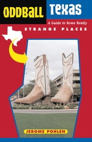 Oddball Texas - A Guide to Some Really Strange Places ebook by Jerome Pohlen
