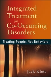 Integrated Treatment for Co-Occurring Disorders - Treating People, Not Behaviors ebook by Jack Klott