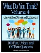What Do You Think? Volume 4: Conversation Starters and Icebreakers ebook by Kobrinica Press