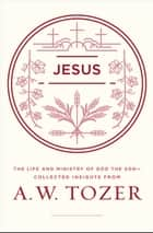 Jesus - The Life and Ministry of God the Son--Collected Insights from A. W. Tozer ebook by A. W. Tozer