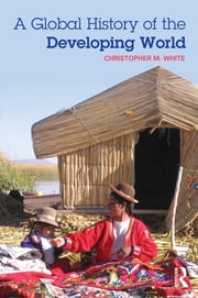 A Global History of the Developing World ebook by Christopher M. White