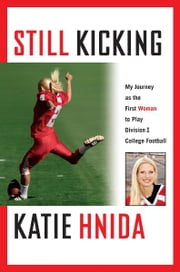 Still Kicking - My Dramatic Journey As the First Woman to Play Division One College Football ebook by Katie Hnida