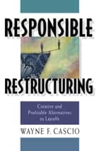 Responsible Restructuring ebook by Wayne F Cascio