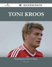 Toni Kroos 47 Success Facts - Everything you need to know about Toni Kroos ebook by Dawn Wolf