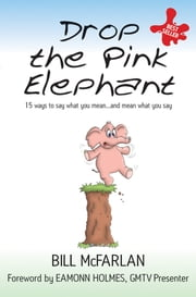 Drop the Pink Elephant - 15 Ways to Say What You Mean...and Mean What You Say ebook by Bill McFarlan,Eamonn Holmes