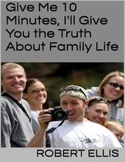 Give Me 10 Minutes, I'll Give You the Truth About Family Life ebook by Robert Ellis