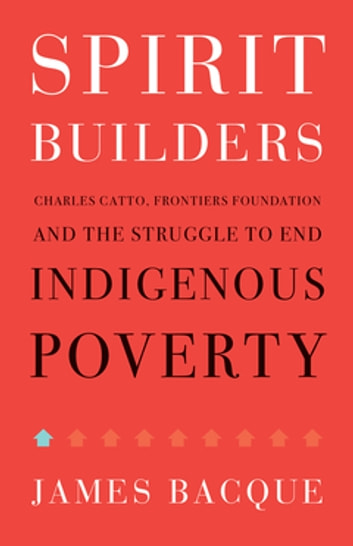 Spirit Builders - Charles Catto, Frontiers Foundation and the Struggle to End Indigenous Poverty ebook by James Bacque