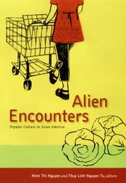 Alien Encounters - Popular Culture in Asian America ebook by Mimi Thi Nguyen,Thuy Linh Nguyen Tu,Thuy Linh Nguyen Tu,Kevin Fellezs