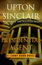 Presidential Agent ebook by Upton Sinclair
