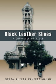 BLACK LEATHER SHOES - A CHRONICLE OF EXILE ebook by BERTA ALICIA RAMIREZ-GALAN