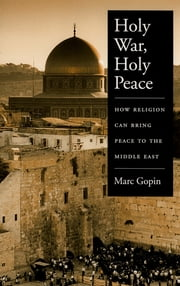Holy War, Holy Peace - How Religion Can Bring Peace to the Middle East ebook by Marc Gopin