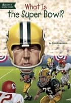 What Is the Super Bowl? ebook by Dina Anastasio,David Groff,Kevin McVeigh