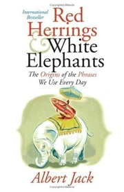 Red Herrings and White Elephants - The Origins of the Phrases We Use Everyd ebook by Albert Jack