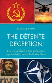 The Détente Deception - Soviet and Western bloc Competition and the Subversion of Cold War Peace ebook by Douglas Rivero