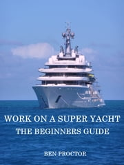 Work on a Super Yacht: The Beginners Guide ebook by Ben Proctor