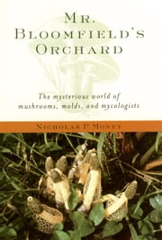 Mr. Bloomfield's Orchard - The Mysterious World of Mushrooms, Molds, and Mycologists ebook by Nicholas P. Money