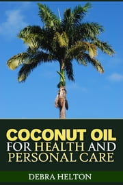 Coconut Oil For Health and Personal Care - Coconut Oil Natural Remedies and Benefits ebook by Debra Helton