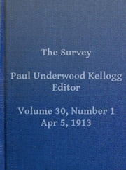 The Survey, Volume XXX, Number 1, April 5, 1913 (Illustrated) ebook by Various