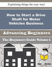 How to Start a Drive Shaft for Motor Vehicles Business (Beginners Guide) ebook by Lonnie Sterling,Sam Enrico