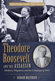 Theodore Roosevelt and the Assassin - Madness, Vengeance, and the Campaign of 1912 ebook by Gerard Helferich
