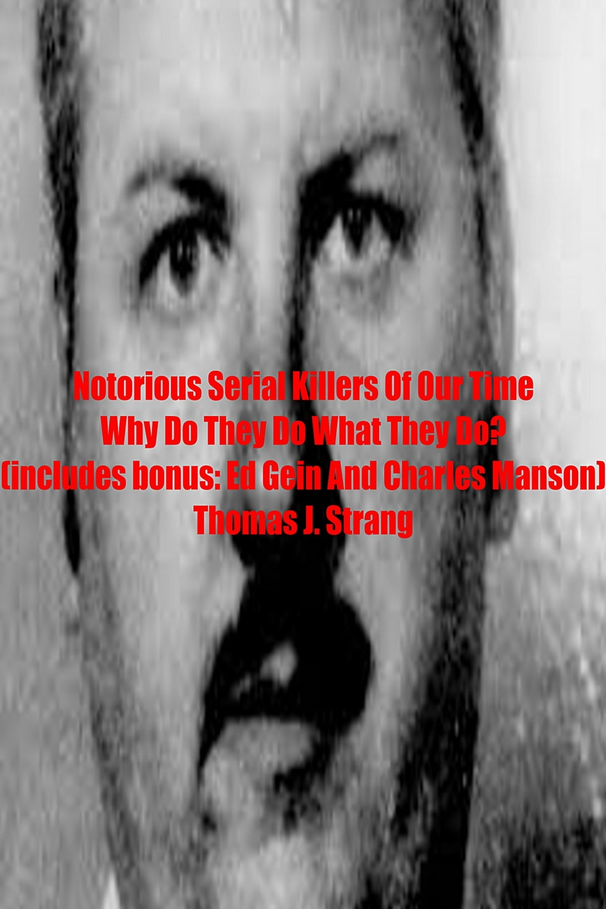 Notorious Serial Killers Of Our Time Why Do They Do What They Do? ebook by  Thomas J  Strang - Rakuten Kobo