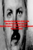 Notorious Serial Killers Of Our Time Why Do They Do What They Do? ebook by Thomas J. Strang