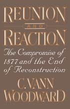 Reunion and Reaction : The Compromise of 1877 and the End of Reconstruction - The Compromise of 1877 and the End of Reconstruction ebook by C. Vann Woodward