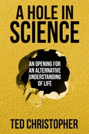 A Hole in Science - An Opening for an Alternative Understanding of Life ebook by Ted Christopher