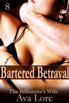 Bartered Betrayal: The Billionaire's Wife, Part 8 ebook by Ava Lore