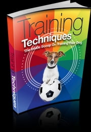 Training Techniques - An Inside Scoop on Training Your Dog! ebook by Anonymous
