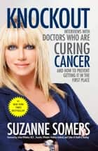 Knockout - Interviews with Doctors Who Are Curing Cancer--And How to Prevent Getting It in the First Place ebook by Suzanne Somers