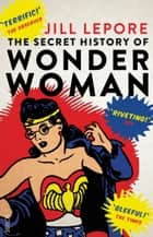 The Secret History of Wonder Woman ebook by Jill Lepore