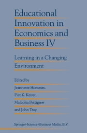 Educational Innovation in Economics and Business IV - Learning in a Changing Environment ebook by Jeanette Hommes,Piet K. Keizer,Malcolm Pettigrew,John Troy