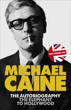 The Elephant to Hollywood - The most up-to-date, definitive, bestselling autobiography ebook by Michael Caine